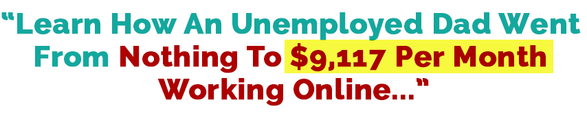 learn how an unemployed dad went from nothing to $9,117 per month working online
